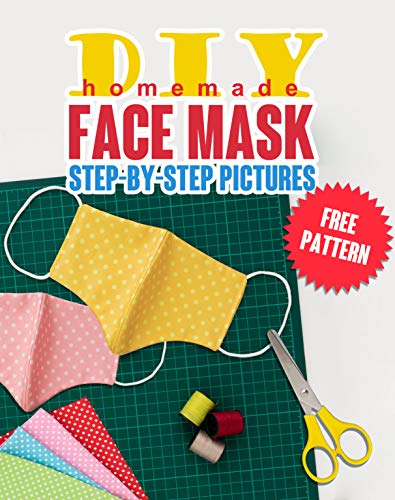 DIY Homemade Face Mask: The Guide to Making 5 Different Types of Protective Masks at Home Using. Step-by-Step Pictures. Protect Yourself from Germs and Viruses and Stay Healthy