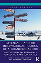 Greenland and the International Politics of a Changing Arctic: Postcolonial Paradiplomacy between High and Low Politics (Routledge Research in Polar Regions)