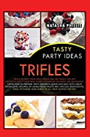 Tasty Party Ideas Trifles: Enjoy as Best Your Daily Meals and Get Ready for Any Occasion with These New Yummy Cookbook, Suitable for Beginners! Learn How to Prepare Tasty Desserts Quick-And-Easy with Great Entry-Level Recipes, by Using Fresh Fruits and Various Ingredients, Ideal to