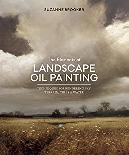 The Elements of Landscape Oil Painting: Techniques for Rendering Sky, Terrain, Trees, and Water by [Suzanne Brooker]