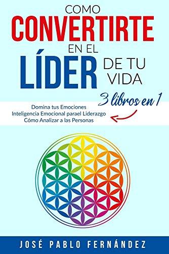 Como Convertirte en el Líder de tu Vida: 3 Libros En 1: Domina tus Emociones - Inteligencia Emocional para el Liderazgo - Cómo Analizar a las Personas