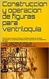 Construccion y operacion de figuras para ventriloquia: Manual para construir Figuras, tallados en madera,  composicion, cartapesta,  adaptaciones, cajas ... dialogos, entrenamiento (Spanish Edition)