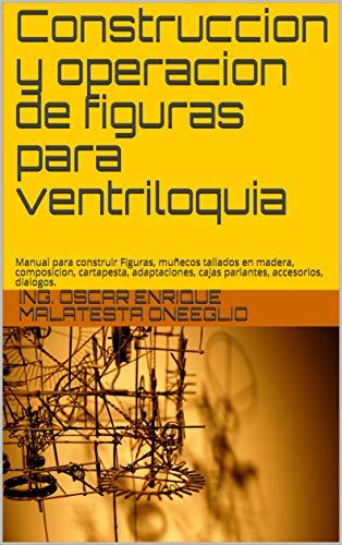 Construccion y operacion de figuras para ventriloquia: Manual para construir Figuras, tallados en madera,  composicion, cartapesta,  adaptaciones, cajas parlantes, accesorios, dialogos, entrenamiento