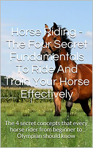 Horse Riding - The Four Secret Fundamentals To Ride And Train Your Horse Effectively: The 4 secret concepts that every horse rider from beginner to Olympian should know