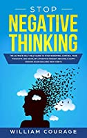 Stop Negative Thinking: The Ultimate Self-Help Guide to Stop Worrying, Control your Thoughts, and Develop a Positive Mindset. Become a Happy Person Again Building New Habits