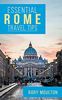 Essential Rome Travel Tips: Secrets, Advice & Insight for a Perfect Rome Vacation (Essential Europe Travel Tips Book 3) by [Rory Moulton]
