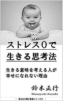 [鈴木正行]のストレス0で生きる思考法: 生きる意味を考える人が幸せになれない理由 鈴木正行 Smile Project