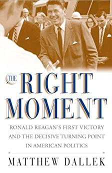The Right Moment: Ronald Reagan's First Victory and the Decisive Turning Point in American Politics by [Matthew Dallek]