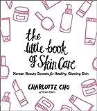 The Little Book of Skin Care - Korean Beauty Secrets for Healthy, Glowing Skin