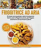 friggitrice ad aria: 75 ricette sane, gustose e veloci da preparare. come usare la friggitrice ad aria, per friggere ed arrostire con pochissime calorie. incluse 11 salse indimenticabili