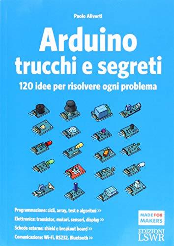Arduino. Trucchi e segreti. 120 idee per risolvere ogni problema