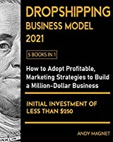 Dropshipping Business Model 2021 [5 Books in 1]: How to Adopt Profitable Marketing Strategies to Build a Million - Dollar Business with an Initial Investment of Less than $250