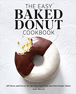The Easy Baked Donut Cookbook: 60 Sweet and Savory Recipes for Your Oven and Mini Donut Maker by [Sara Mellas]