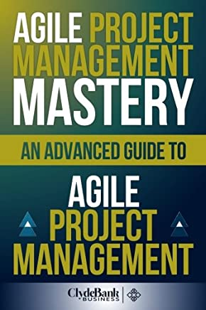 Agile Project Management Mastery: An Advanced Guide to Agile Project Management