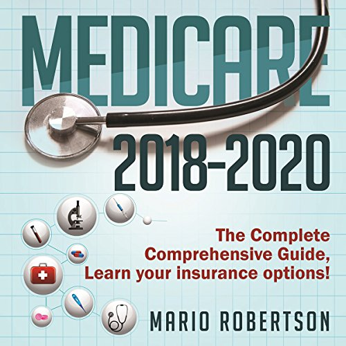 Medicare: 2018-2020 The Complete Comprehensive Guide: Learn Your Insurance Options! cover art