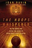 The Hoops Whisperer: On the Court and Inside the Heads of Basketball's Best Players - Idan Ravin