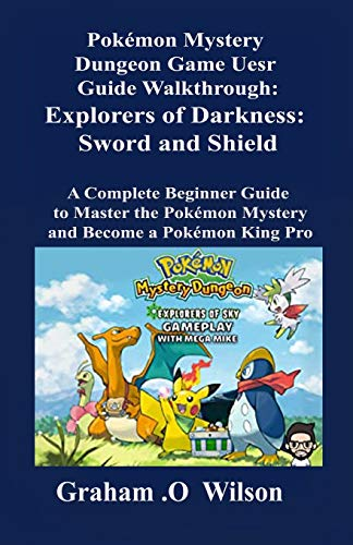 Pokémon Mystery Dungeon  Game User Guide Walkthrough:  Explorers of Darkness: Sword  and Shield: A Complete Beginner Guide to Master the  Pokémon Mystery and Become a Pokémon  King Pro