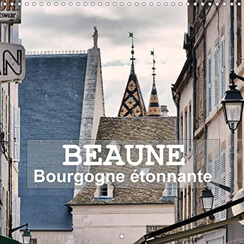 Beaune - Bourgogne étonnante (Calendrier mural 2022 300 × 300 mm Square): Promenade au gré des rues de Beaune (Calendrier mensuel, 14 Pages )