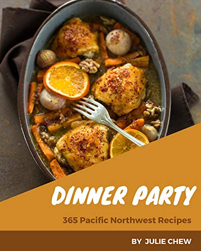 365 Pacific Northwest Dinner Party Recipes: Start a New Cooking Chapter with Pacific Northwest Dinner Party Cookbook! (English Edition)