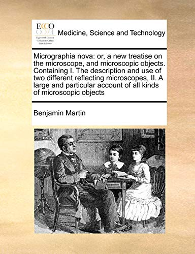 Micrographia nova: or, a new treatise on the microscope, and microscopic objects. Containing I. The description and use of two different reflecting ... account of all kinds of microscopic objects