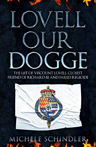 Lovell our Dogge: The Life of Viscount Lovell, Closest Friend of Richard III and Failed Regicide by [Michele Schindler]