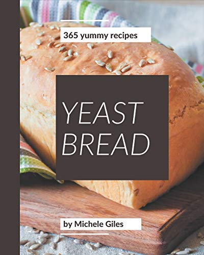 365 Yummy Yeast Bread Recipes: A Yummy Yeast Bread Cookbook for Effortless Meals