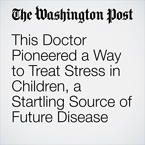 This Doctor Pioneered a Way to Treat Stress in Children, a Startling Source of Future Disease audiobook cover art