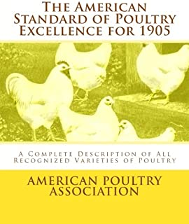 The American Standard of Poultry Excellence for 1905: A Complete Description of All Recognized Varieties of Poultry