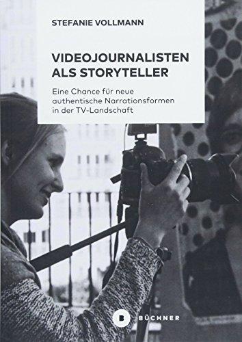 Videojournalisten als Storyteller: Eine Chance für neue authentische Narrationsformen in der TV-Landschaft
