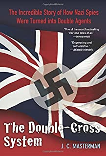 The Double-Cross System: The Incredible Story of How Nazi Spies Were Turned into Double Agents