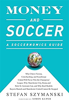 Money and Soccer: A Soccernomics Guide: Why Chievo Verona, Unterhaching, and Scunthorpe United Will Never Win the Champion...