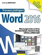 Travaux pratiques avec Word 2016 - Mise en page et mise en forme, insertion d'images, documents longs, tableaux, publipostages de Christine Eberhardt