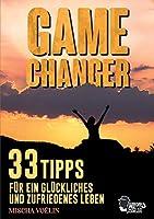 Game Changer: 33 Tipps fuer ein glueckliches und zufriedenes Leben