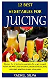 12 BEST VEGETABLES FOR JUICING: Discover the 12 best detox vegetables for weight loss and healthy life (Anti Cancer smoothies, smoothies recipes, body detox diet, weightloss recipes, celery juice)