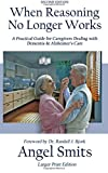 When Reasoning No Longer Works: A Practical Guide for Caregivers Dealing with Dementia & Alzheimer's Care (Paperback)