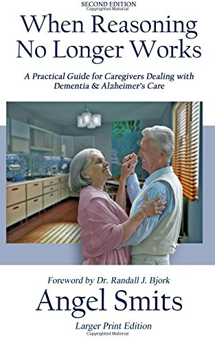 When Reasoning No Longer Works: A Practical Guide for Caregivers Dealing with Dementia & Alzheimer's Care
