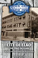 City of Elko: The First 100 Years; the People Who Helped Make Elko What It Is Today