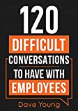 120 Difficult Conversations to Have With Employees: How a Manager Should Discuss Performance, Inappropriate Conduct, and Common Work Situations