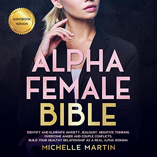 Alpha Female Bible: Identify and Eliminate Anxiety, Jealousy, Negative Thinking, Overcome Anger and Couple Conflicts. Bui...