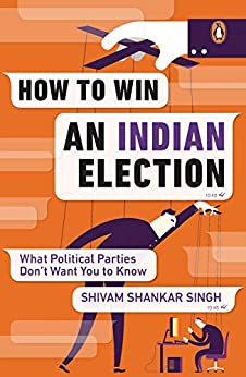 How to Win an Indian Election: What Political Parties Don't Want You to Know by [Shivam Shankar Singh]