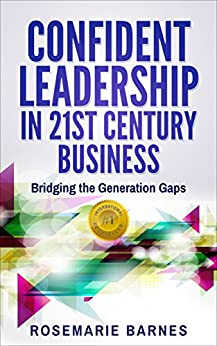 Confident Leadership in 21st Century Business: Bridging the Generation Gaps (Confidence Book 2) by [Rosemarie Barnes]