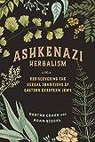 Ashkenazi Herbalism: Rediscovering the Herbal Traditions of Eastern European...