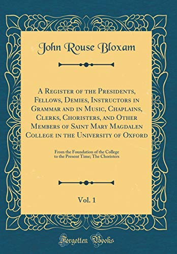 A Register of the Presidents, Fellows, Demies, Instructors in Grammar and in Music, Chaplains, Clerks, Choristers, and Other Members of Saint Mary ... Foundation of the College to the Present Time