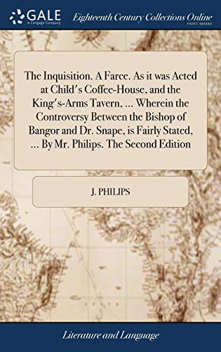 The Inquisition. a Farce. as It Was Acted at Child's Coffee-House, and the King's-Arms Tavern, ... Wherein the Controversy Between the Bishop of ... ... by Mr. Philips. the Second Edition
