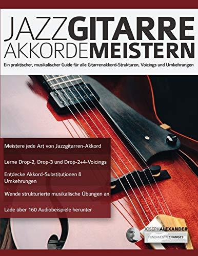 Jazzgitarre Akkorde Meistern: Ein praktischer, musikalischer Guide für alle Gitarrenakkord-Strukturen, Voicings und Umkehrungen (Jazzgitarre lernen, Band 2)