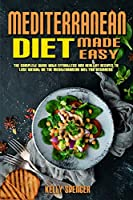Mediterranean Diet Made Easy: The Complete Guide With Effortless and Healthy Recipes To Lose Weight On The Mediterranean Diet For Beginners