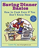 Saving Dinner Basics: How to Cook Even If You Don't Know How: A Cookbook