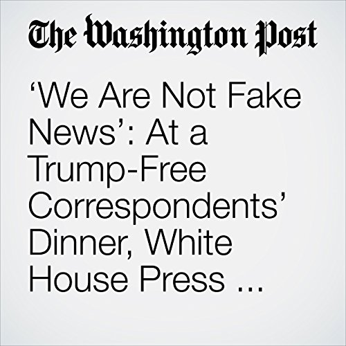 'We Are Not Fake News': At a Trump-Free Correspondents' Dinner, White House Press Has Its Say. audiobook cover art