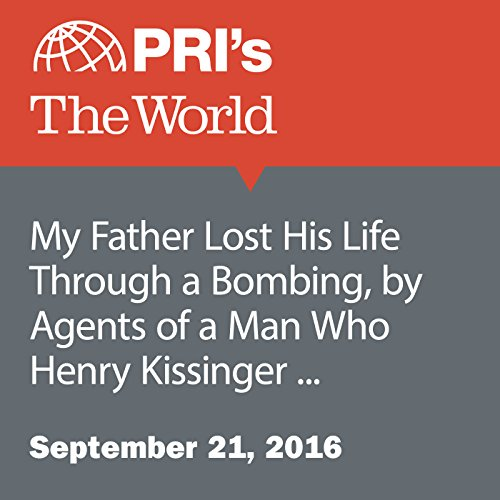 My Father Lost His Life Through a Bombing, by Agents of a Man Who Henry Kissinger Supported cover art