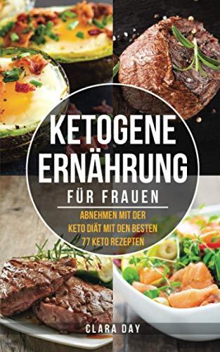 KETOGENE Ernährung für FRAUEN: Abnehmen mit der Keto Diät mit den besten 77 Rezepten + BONUS